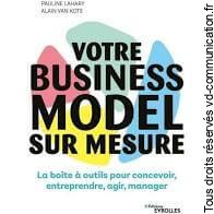 Votre business model sur mesure : la boîte à outils pour concevoir, entreprendre, agir, manager